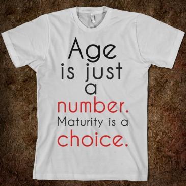 Η ηλικία είναι απλά ένας αριθμός, ενώ η ωριμότητα είναι μια επιλογή.
